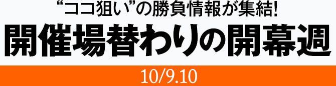 """""""ココ狙い""""の勝負情報が集結!開催場替わりの開幕週(10/9.10)"""